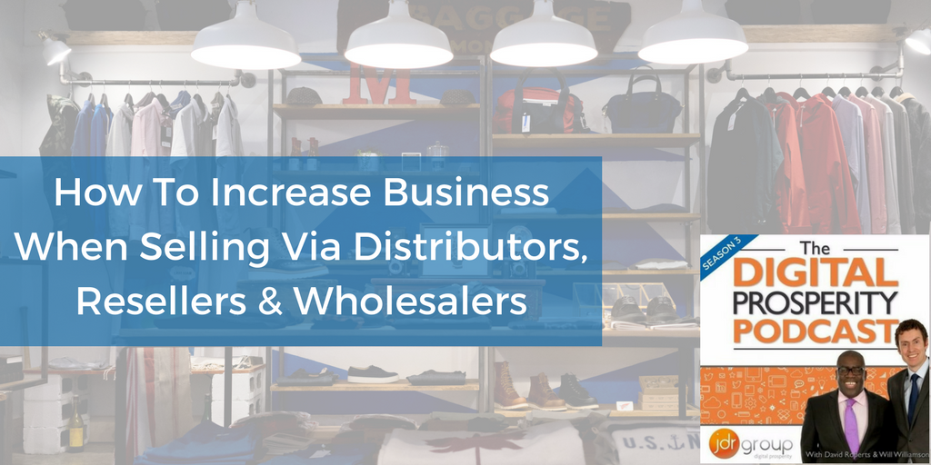Season 3 - Episode 3 - How To Increase Business When Selling Via Distributors, Resellers And Wholesalers.png